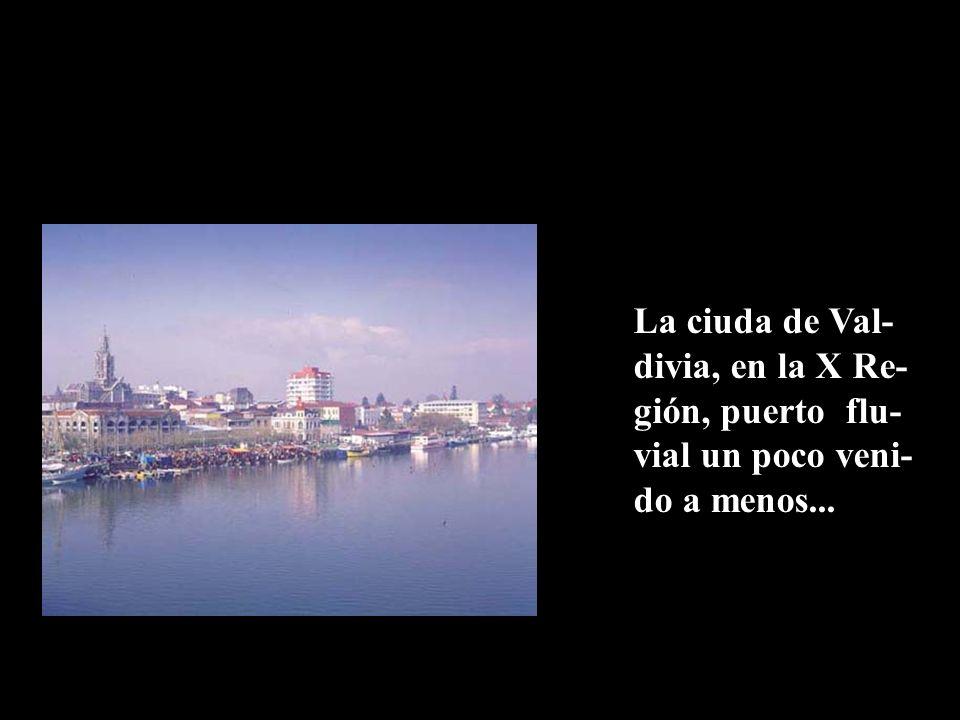 La ciuda de Val- divia, en la X Re- gión, puerto flu- vial un poco veni- do a menos...