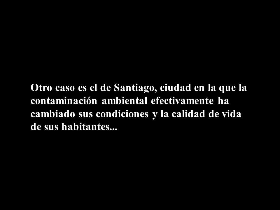 Otro caso es el de Santiago, ciudad en la que la contaminación ambiental efectivamente ha cambiado sus condiciones y la calidad de vida de sus habitan