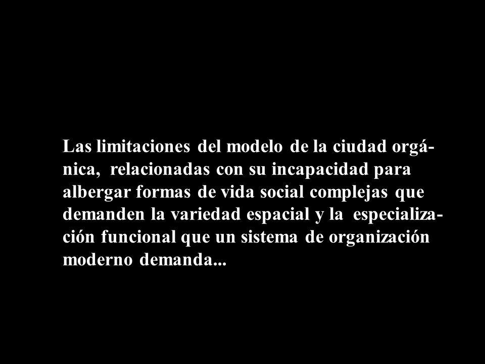 Las limitaciones del modelo de la ciudad orgá- nica, relacionadas con su incapacidad para albergar formas de vida social complejas que demanden la var