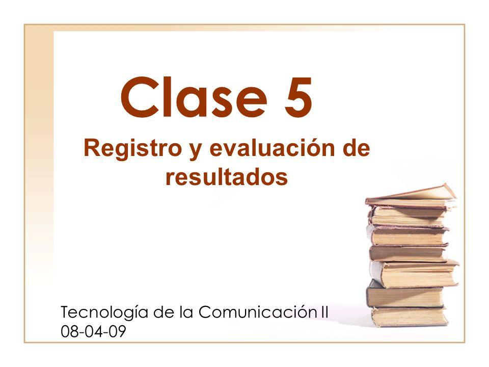 Clase 5 Tecnología de la Comunicación II 08-04-09 Registro y evaluación de resultados