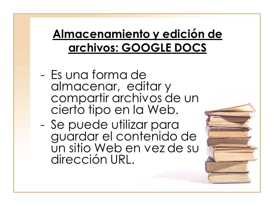 Almacenamiento y edición de archivos: GOOGLE DOCS -Es una forma de almacenar, editar y compartir archivos de un cierto tipo en la Web. -Se puede utili