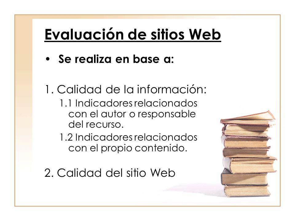 Evaluación de sitios Web Se realiza en base a: 1. Calidad de la información: 1.1 Indicadores relacionados con el autor o responsable del recurso. 1.2