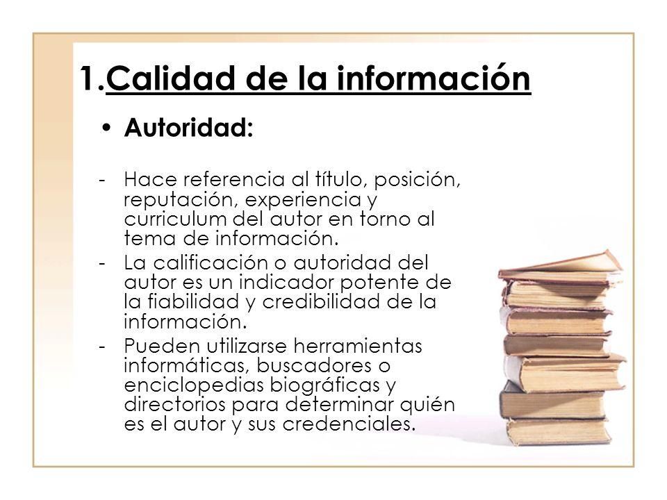 1.Calidad de la información Autoridad: -Hace referencia al título, posición, reputación, experiencia y curriculum del autor en torno al tema de inform