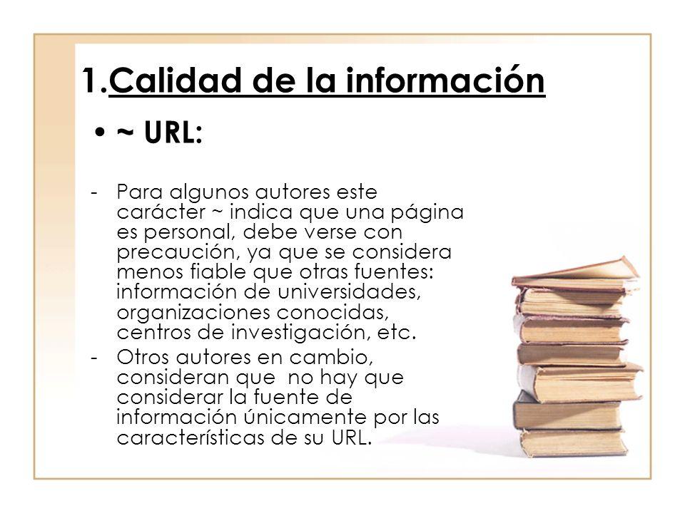 1.Calidad de la información ~ URL: -Para algunos autores este carácter ~ indica que una página es personal, debe verse con precaución, ya que se considera menos fiable que otras fuentes: información de universidades, organizaciones conocidas, centros de investigación, etc.