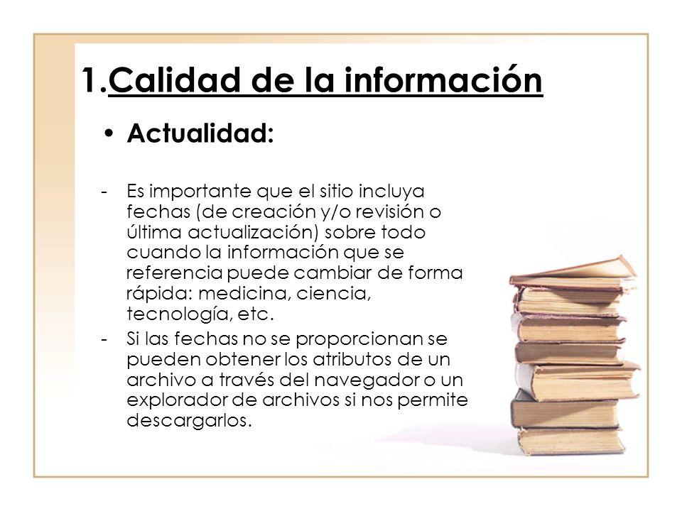 1.Calidad de la información Actualidad: -Es importante que el sitio incluya fechas (de creación y/o revisión o última actualización) sobre todo cuando la información que se referencia puede cambiar de forma rápida: medicina, ciencia, tecnología, etc.