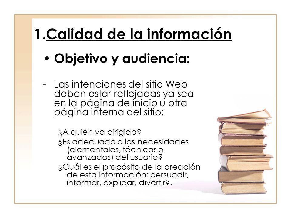 1.Calidad de la información Objetivo y audiencia: -Las intenciones del sitio Web deben estar reflejadas ya sea en la página de inicio u otra página interna del sitio: ¿A quién va dirigido.