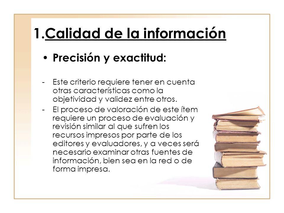 1.Calidad de la información Precisión y exactitud: -Este criterio requiere tener en cuenta otras características como la objetividad y validez entre otros.