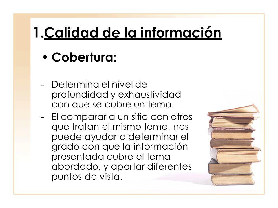 1.Calidad de la información Cobertura: -Determina el nivel de profundidad y exhaustividad con que se cubre un tema. -El comparar a un sitio con otros
