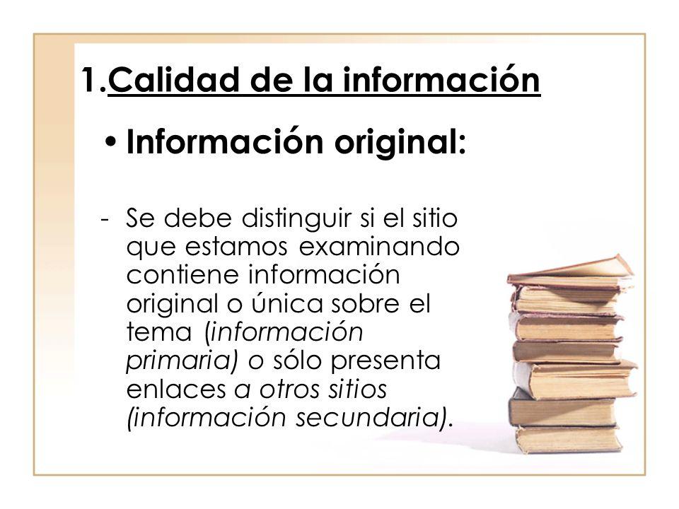 1.Calidad de la información Información original: -Se debe distinguir si el sitio que estamos examinando contiene información original o única sobre el tema (información primaria) o sólo presenta enlaces a otros sitios (información secundaria).