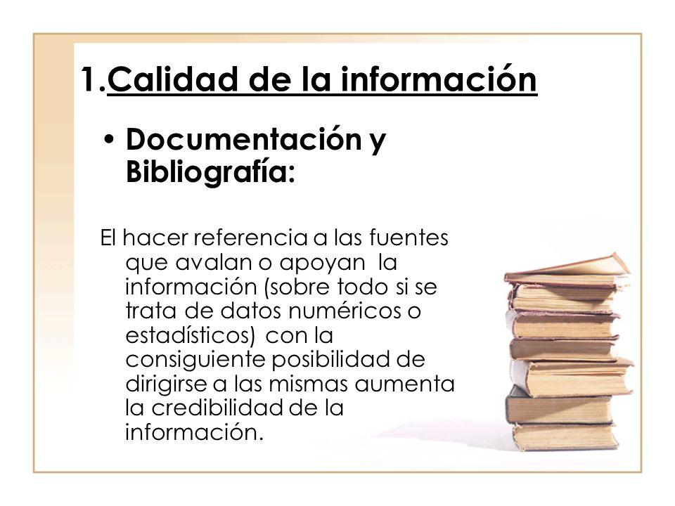 1.Calidad de la información Documentación y Bibliografía: El hacer referencia a las fuentes que avalan o apoyan la información (sobre todo si se trata de datos numéricos o estadísticos) con la consiguiente posibilidad de dirigirse a las mismas aumenta la credibilidad de la información.