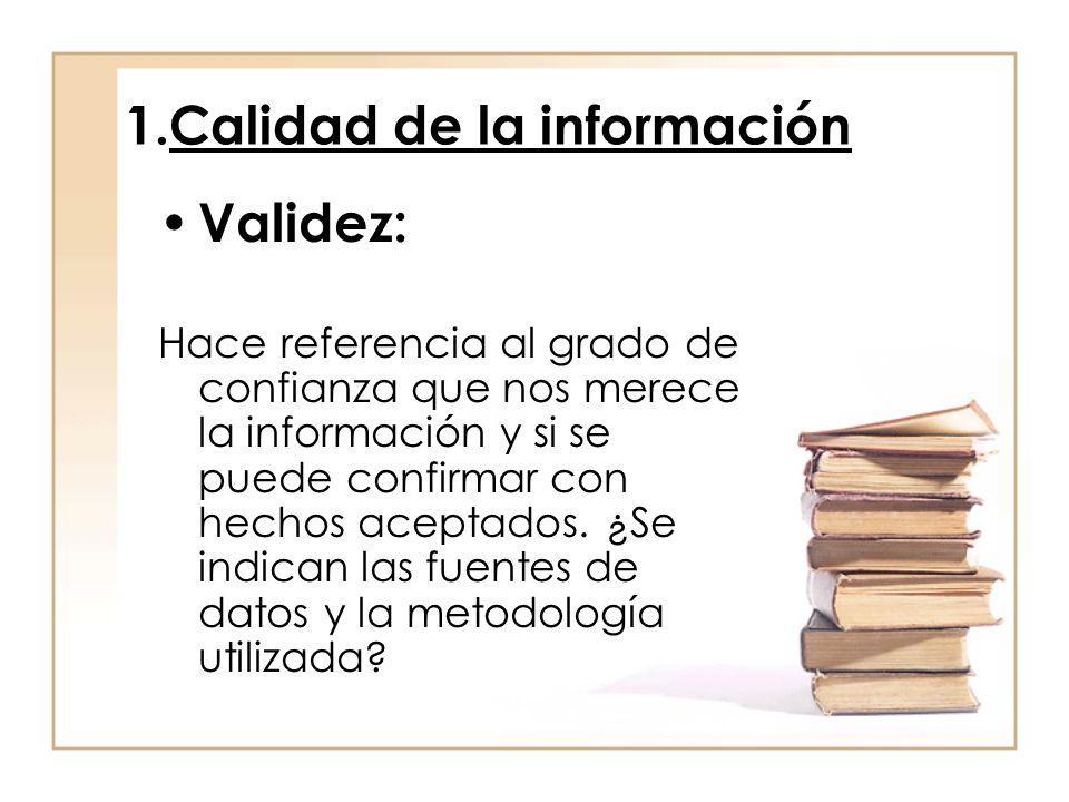 1.Calidad de la información Validez: Hace referencia al grado de confianza que nos merece la información y si se puede confirmar con hechos aceptados.
