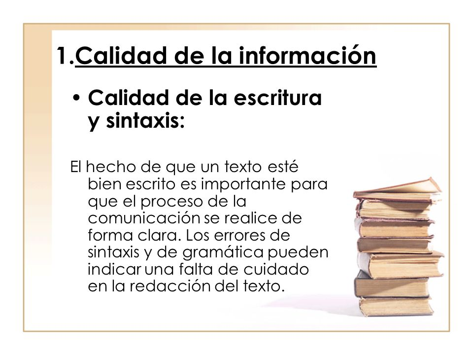 1.Calidad de la información Calidad de la escritura y sintaxis: El hecho de que un texto esté bien escrito es importante para que el proceso de la comunicación se realice de forma clara.