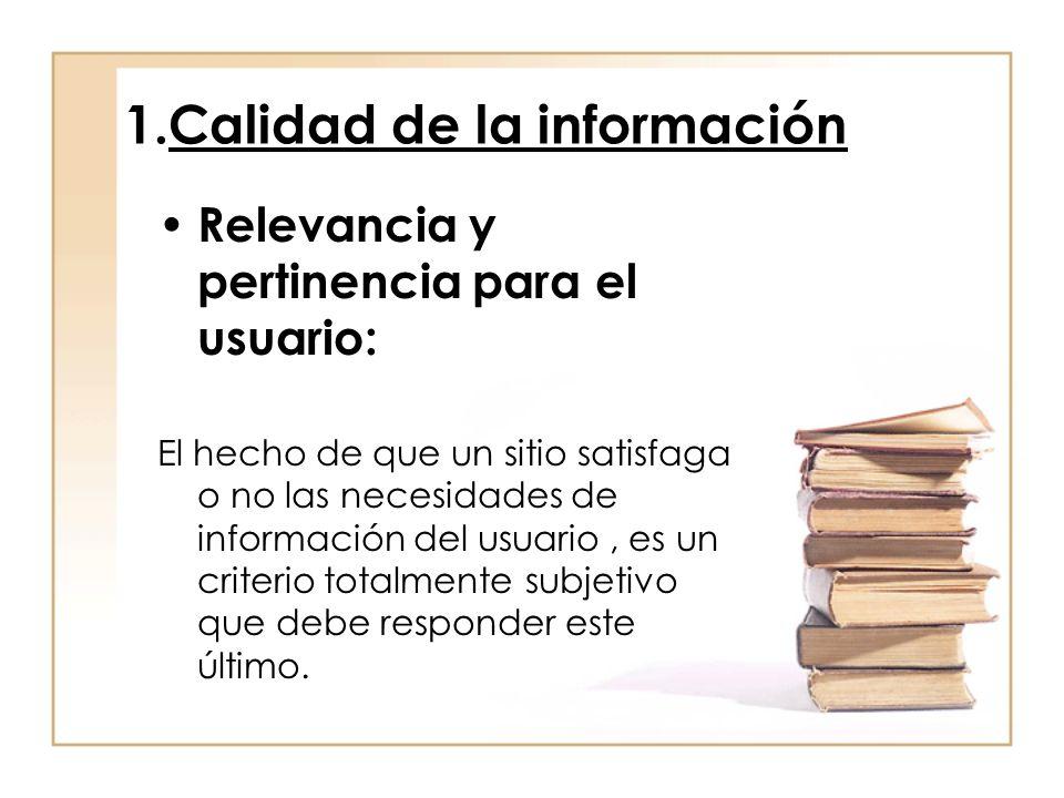 1.Calidad de la información Relevancia y pertinencia para el usuario: El hecho de que un sitio satisfaga o no las necesidades de información del usuario, es un criterio totalmente subjetivo que debe responder este último.