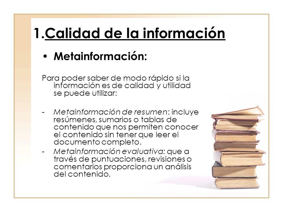 1.Calidad de la información Metainformación: Para poder saber de modo rápido si la información es de calidad y utilidad se puede utilizar: -Metainformación de resumen: incluye resúmenes, sumarios o tablas de contenido que nos permiten conocer el contenido sin tener que leer el documento completo.