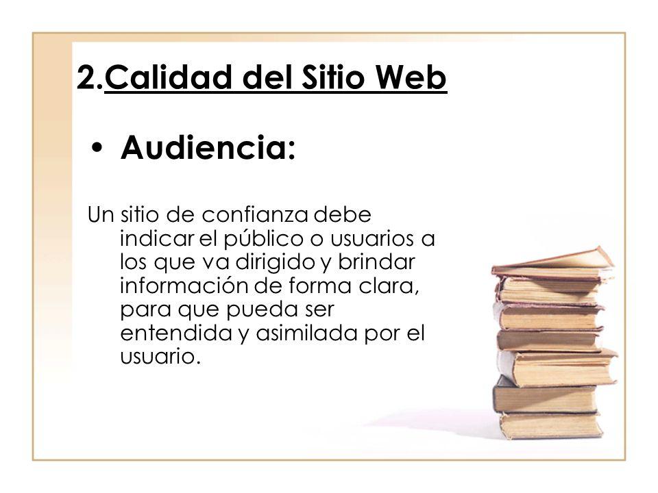 2.Calidad del Sitio Web Audiencia: Un sitio de confianza debe indicar el público o usuarios a los que va dirigido y brindar información de forma clara, para que pueda ser entendida y asimilada por el usuario.