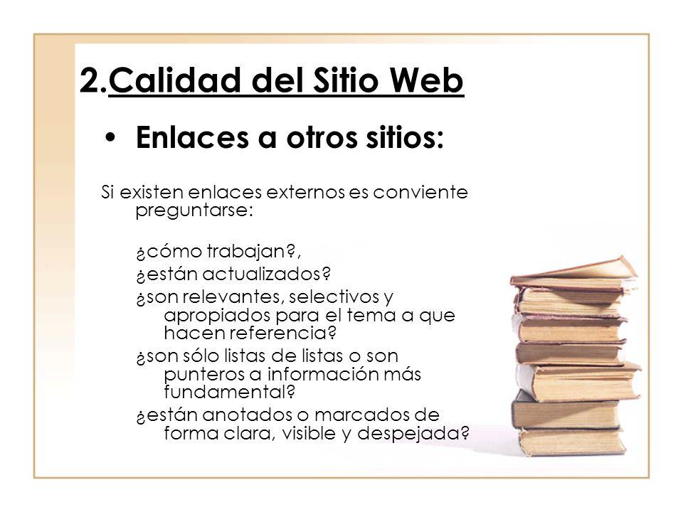 2.Calidad del Sitio Web Enlaces a otros sitios: Si existen enlaces externos es conviente preguntarse: ¿cómo trabajan?, ¿están actualizados? ¿son relev