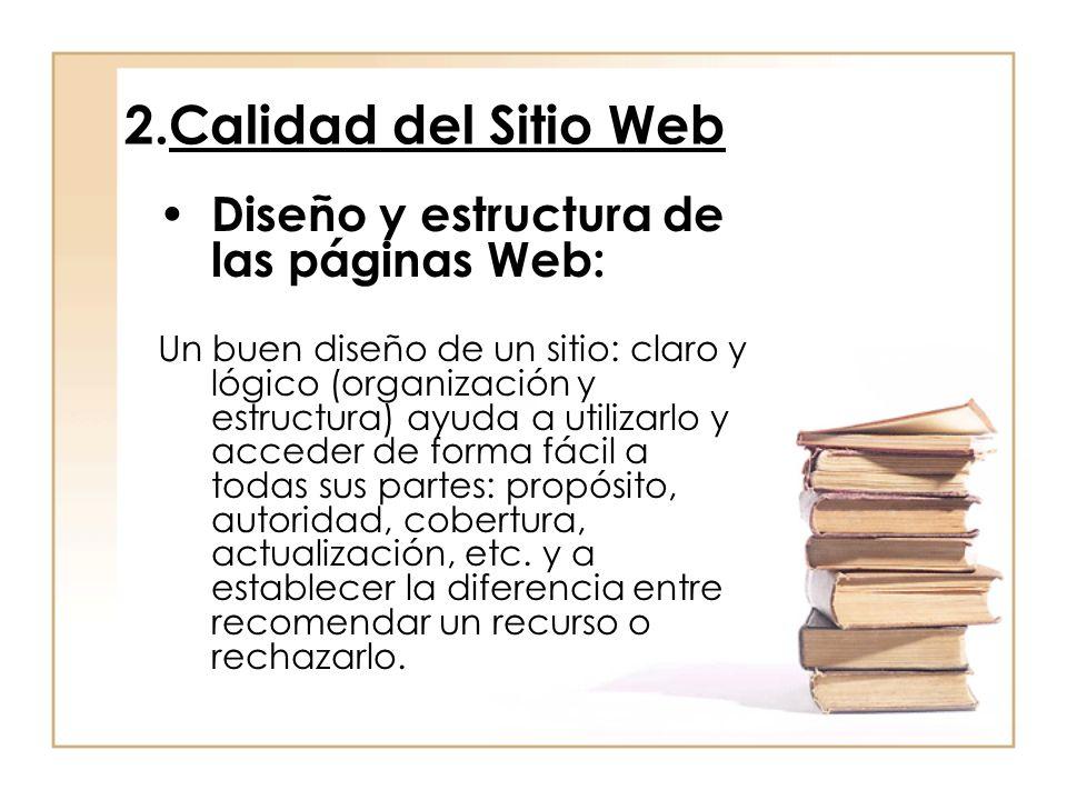 2.Calidad del Sitio Web Diseño y estructura de las páginas Web: Un buen diseño de un sitio: claro y lógico (organización y estructura) ayuda a utilizarlo y acceder de forma fácil a todas sus partes: propósito, autoridad, cobertura, actualización, etc.