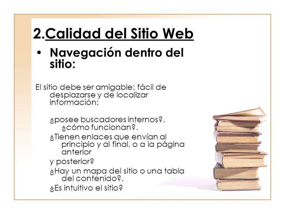 2.Calidad del Sitio Web Navegación dentro del sitio: El sitio debe ser amigable: fácil de desplazarse y de localizar información: ¿posee buscadores internos?.