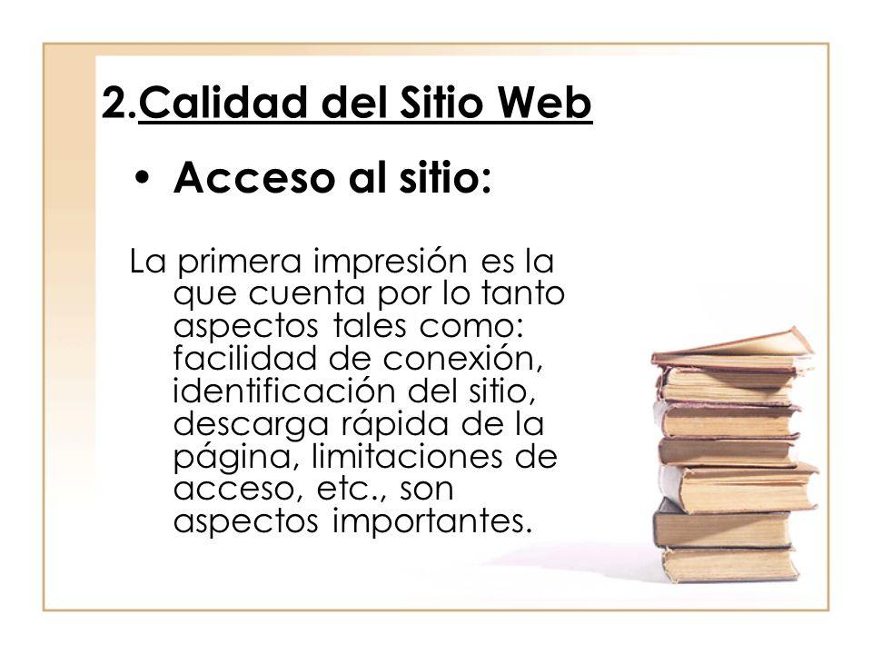 2.Calidad del Sitio Web Acceso al sitio: La primera impresión es la que cuenta por lo tanto aspectos tales como: facilidad de conexión, identificación