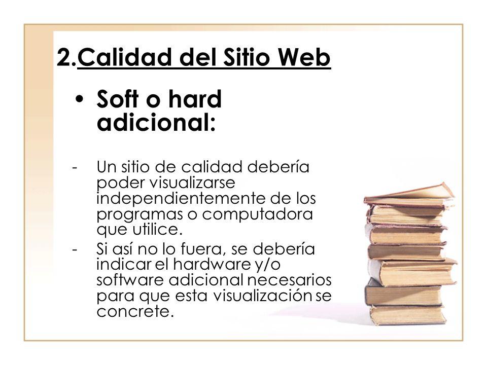2.Calidad del Sitio Web Soft o hard adicional: -Un sitio de calidad debería poder visualizarse independientemente de los programas o computadora que utilice.