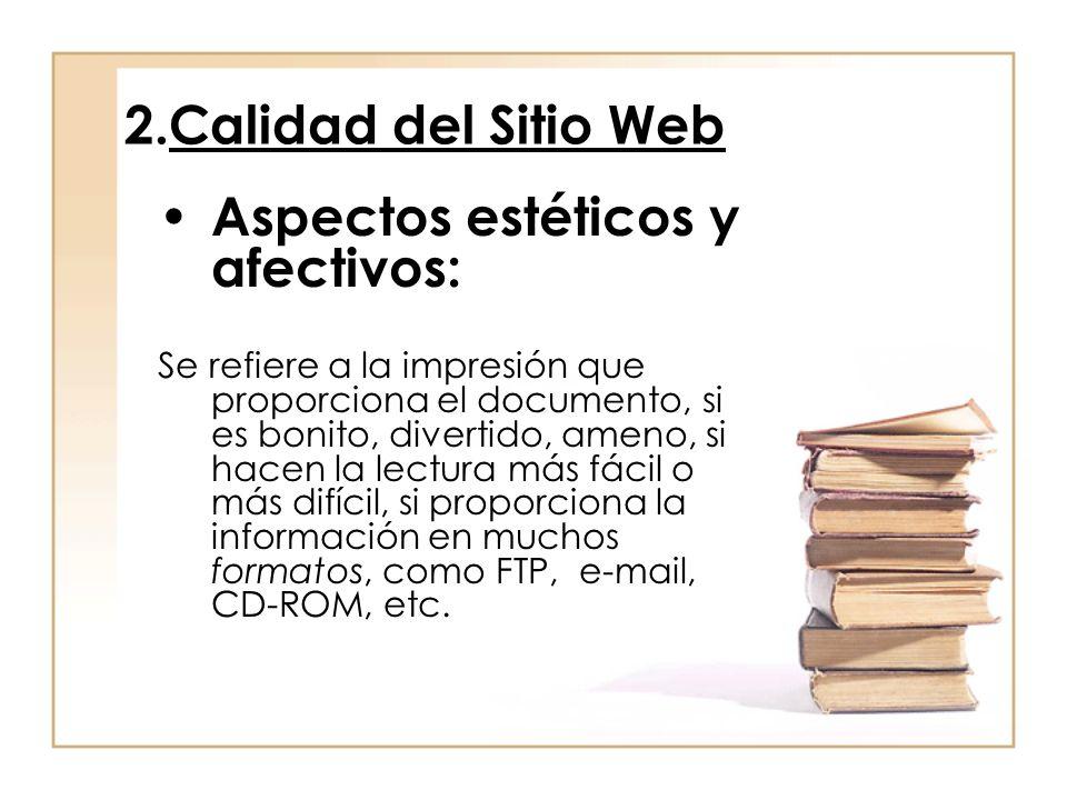 2.Calidad del Sitio Web Aspectos estéticos y afectivos: Se refiere a la impresión que proporciona el documento, si es bonito, divertido, ameno, si hacen la lectura más fácil o más difícil, si proporciona la información en muchos formatos, como FTP, e-mail, CD-ROM, etc.