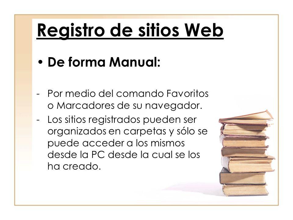 Registro de sitios Web De forma Manual: -Por medio del comando Favoritos o Marcadores de su navegador. -Los sitios registrados pueden ser organizados