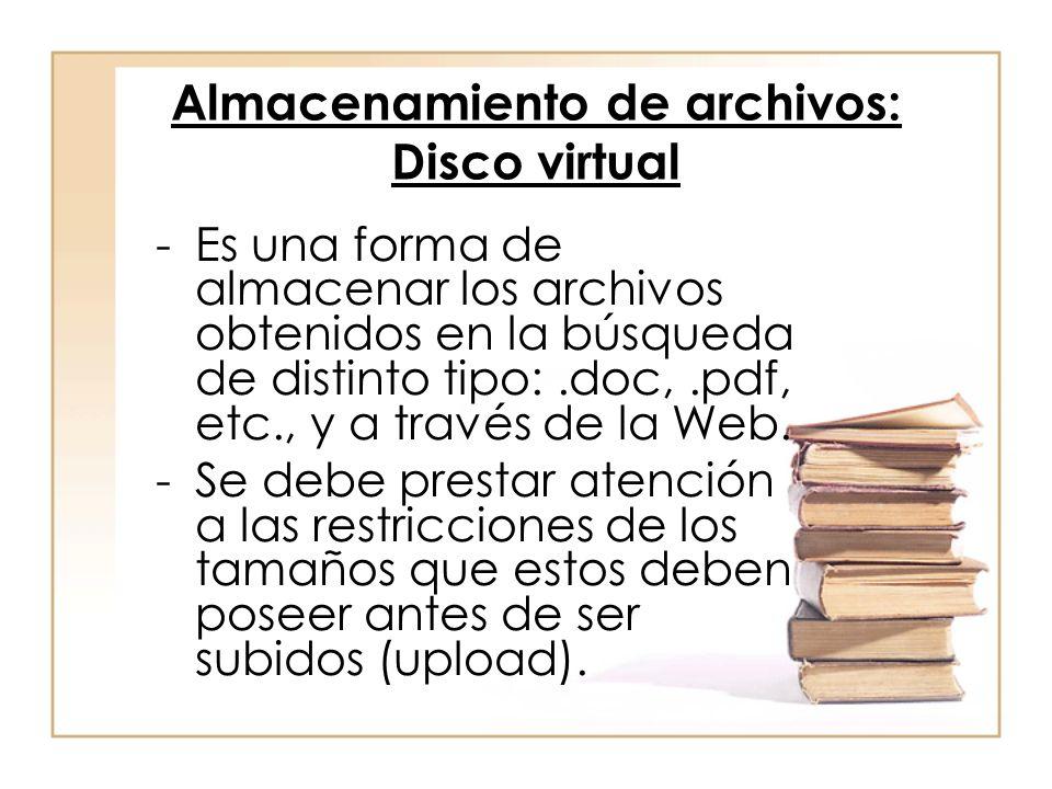 Almacenamiento de archivos: Disco virtual -Es una forma de almacenar los archivos obtenidos en la búsqueda de distinto tipo:.doc,.pdf, etc., y a través de la Web.