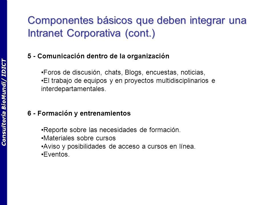 Consultoría BioMundi/ IDICT Componentes básicos que deben integrar una Intranet Corporativa (cont.) 5 - Comunicación dentro de la organización Foros de discusión, chats, Blogs, encuestas, noticias, El trabajo de equipos y en proyectos multidisciplinarios e interdepartamentales.