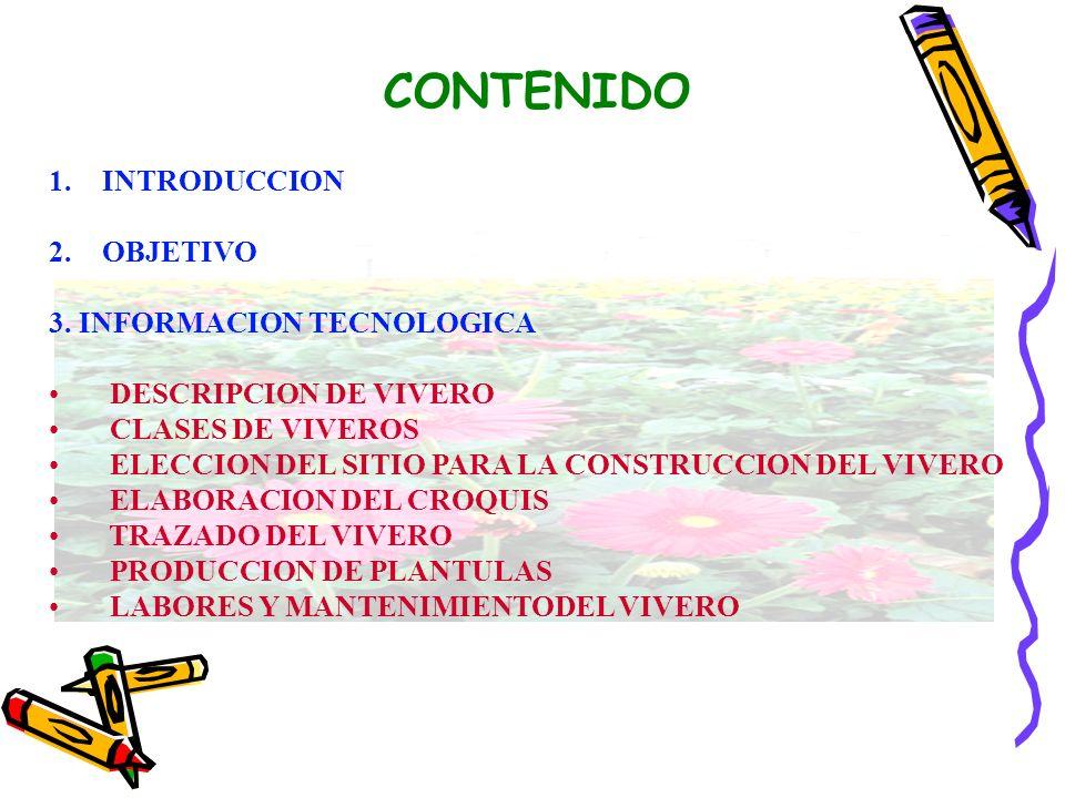 CONTENIDO 1.INTRODUCCION 2.OBJETIVO 3. INFORMACION TECNOLOGICA DESCRIPCION DE VIVERO CLASES DE VIVEROS ELECCION DEL SITIO PARA LA CONSTRUCCION DEL VIV
