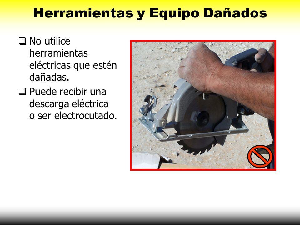 Herramientas y Equipo Dañados No utilice herramientas eléctricas que estén dañadas. Puede recibir una descarga eléctrica o ser electrocutado.