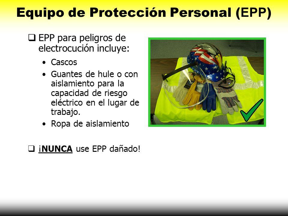 Equipo de Protección Personal ( EPP ) EPP para peligros de electrocución incluye: Cascos Guantes de hule o con aislamiento para la capacidad de riesgo