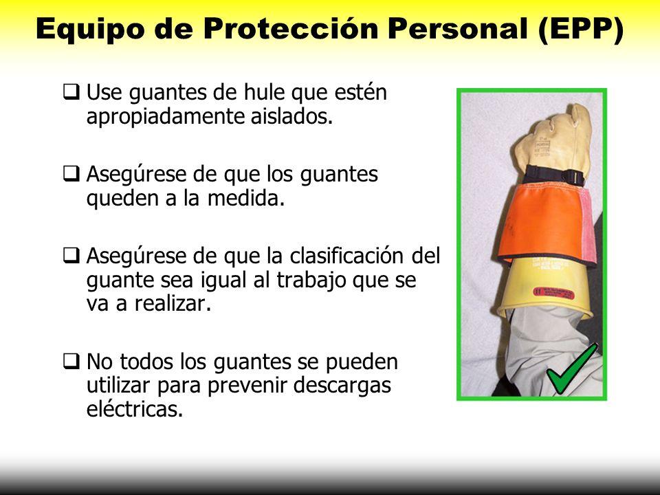 Equipo de Protección Personal (EPP) Use guantes de hule que estén apropiadamente aislados. Asegúrese de que los guantes queden a la medida. Asegúrese