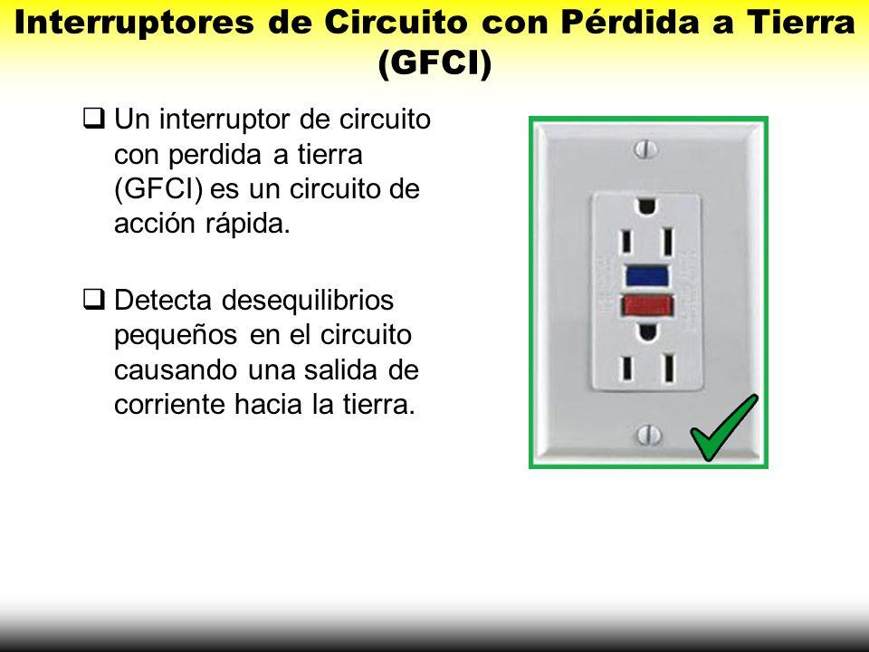 Interruptores de Circuito con Pérdida a Tierra (GFCI) Un interruptor de circuito con perdida a tierra (GFCI) es un circuito de acción rápida. Detecta