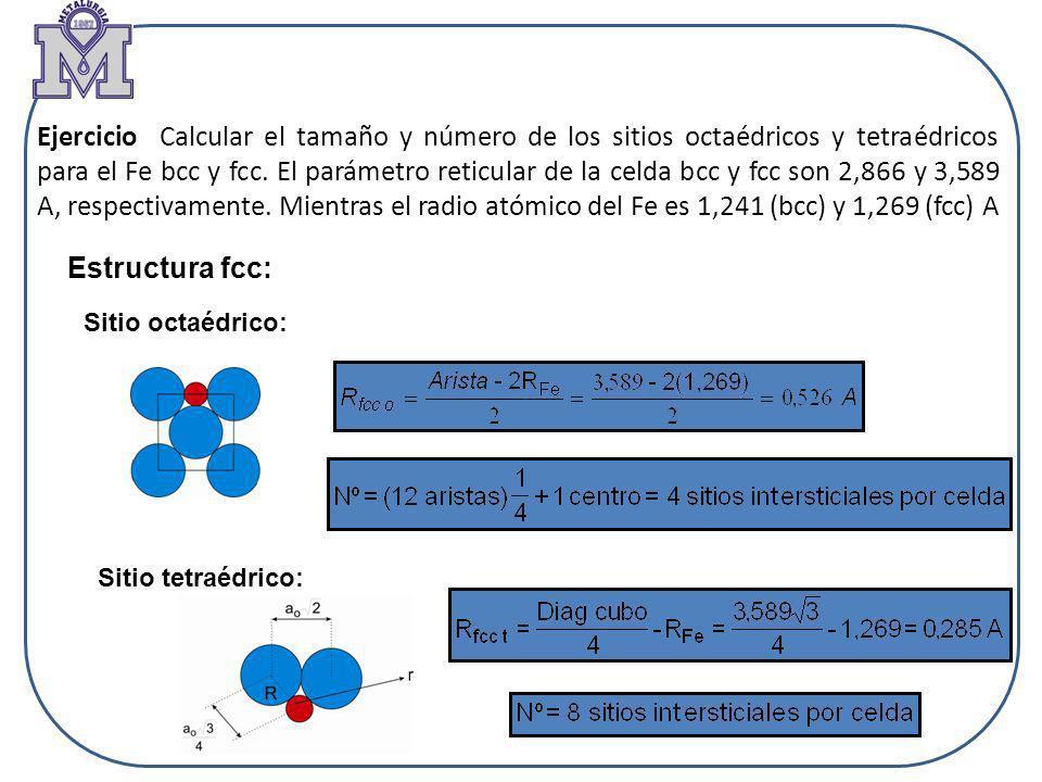 Ejercicio Calcular el tamaño y número de los sitios octaédricos y tetraédricos para el Fe bcc y fcc. El parámetro reticular de la celda bcc y fcc son