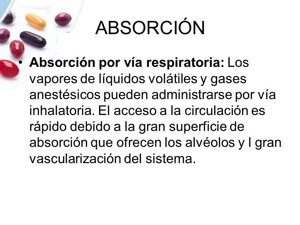 ABSORCIÓN Absorción por vía respiratoria: Los vapores de líquidos volátiles y gases anestésicos pueden administrarse por vía inhalatoria. El acceso a