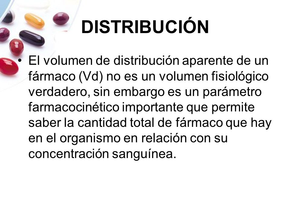 DISTRIBUCIÓN El volumen de distribución aparente de un fármaco (Vd) no es un volumen fisiológico verdadero, sin embargo es un parámetro farmacocinétic