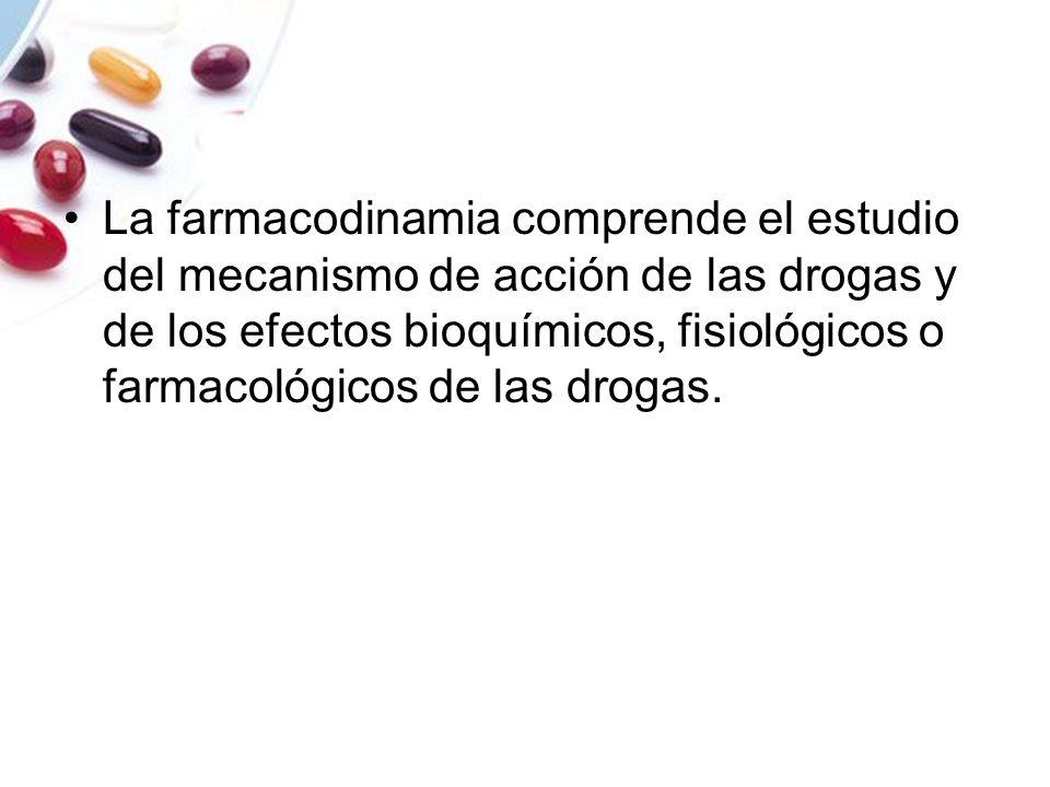 La farmacodinamia comprende el estudio del mecanismo de acción de las drogas y de los efectos bioquímicos, fisiológicos o farmacológicos de las drogas