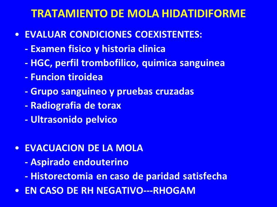 TRATAMIENTO DE MOLA HIDATIDIFORME EVALUAR CONDICIONES COEXISTENTES: - Examen fisico y historia clinica - HGC, perfil trombofilico, quimica sanguinea -