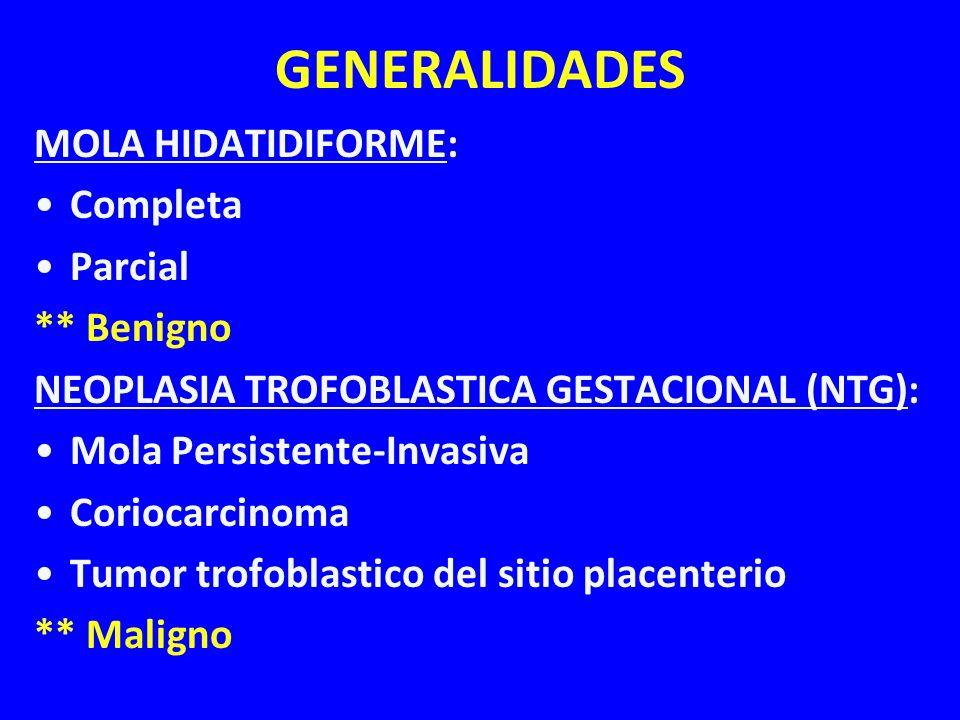 GENERALIDADES MOLA HIDATIDIFORME: Completa Parcial ** Benigno NEOPLASIA TROFOBLASTICA GESTACIONAL (NTG): Mola Persistente-Invasiva Coriocarcinoma Tumo