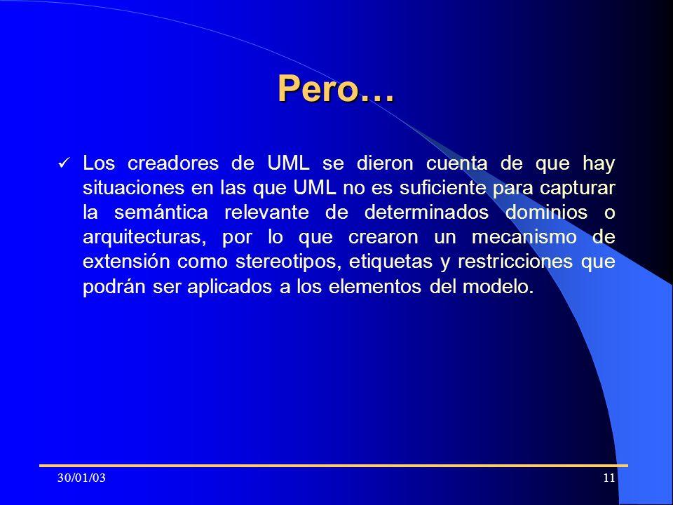 30/01/0311 Pero… Los creadores de UML se dieron cuenta de que hay situaciones en las que UML no es suficiente para capturar la semántica relevante de