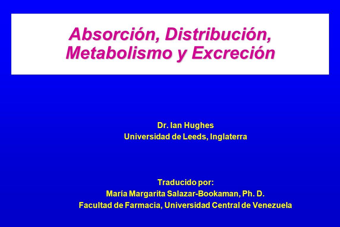 Absorción, Distribución, Metabolismo y Excreción Dr. Ian Hughes Universidad de Leeds, Inglaterra Traducido por: María Margarita Salazar-Bookaman, Ph.