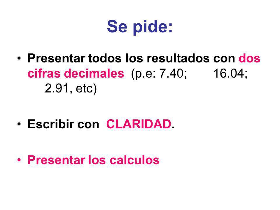 Se pide: Presentar todos los resultados con dos cifras decimales (p.e: 7.40;16.04; 2.91, etc) Escribir con CLARIDAD. Presentar los calculos