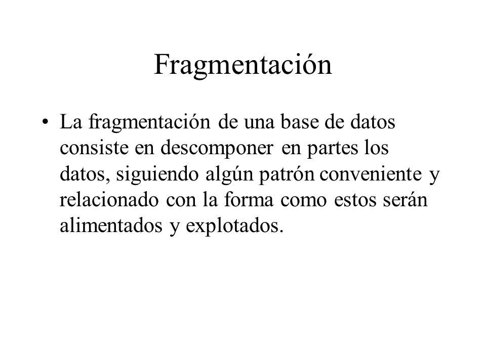 Fragmentación La fragmentación de una base de datos consiste en descomponer en partes los datos, siguiendo algún patrón conveniente y relacionado con