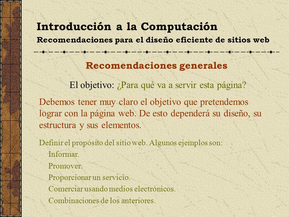 Introducción a la Computación Recomendaciones para el diseño eficiente de sitios web Recomendaciones generales El objetivo: ¿Para qué va a servir esta
