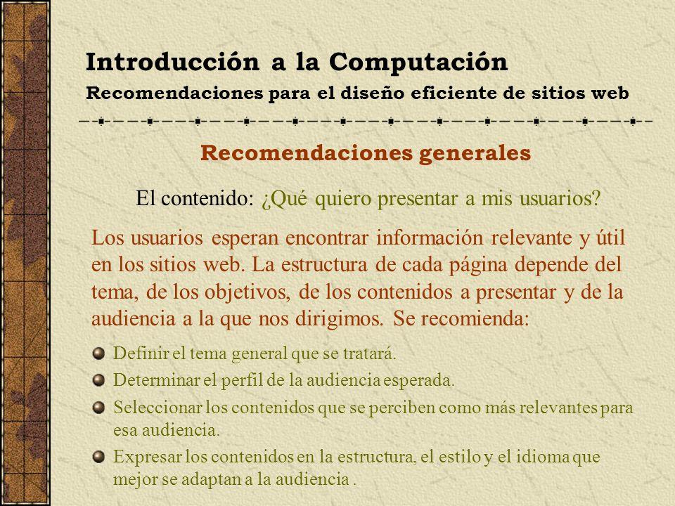 Introducción a la Computación Recomendaciones para el diseño eficiente de sitios web Recomendaciones generales El contenido: ¿Qué quiero presentar a m