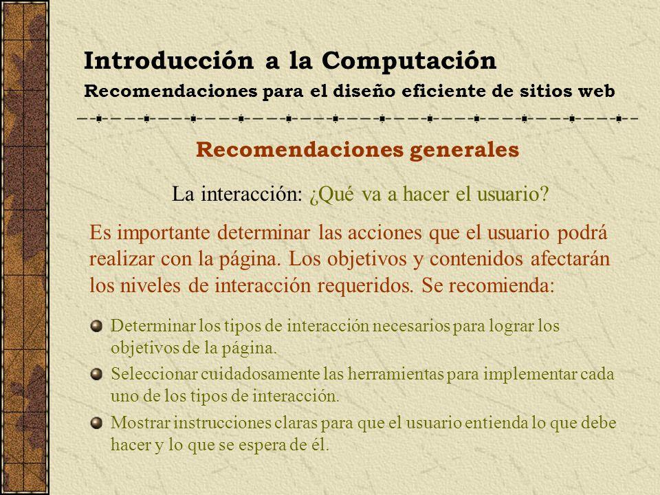 Introducción a la Computación Recomendaciones para el diseño eficiente de sitios web Recomendaciones generales La interacción: ¿Qué va a hacer el usua