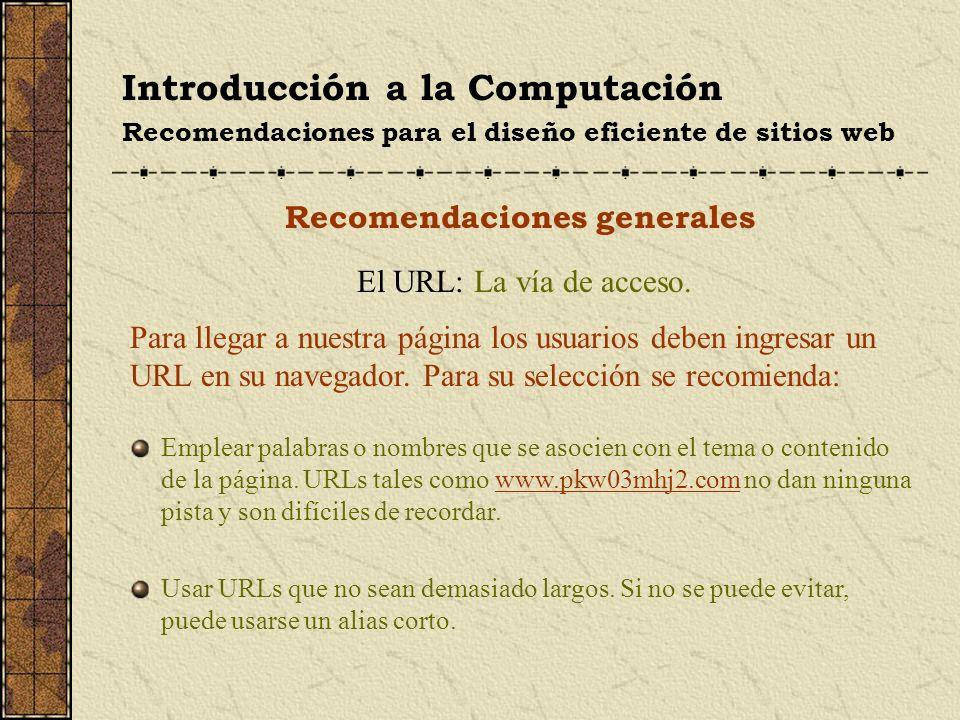 Introducción a la Computación Recomendaciones para el diseño eficiente de sitios web Recomendaciones generales El URL: La vía de acceso. Para llegar a