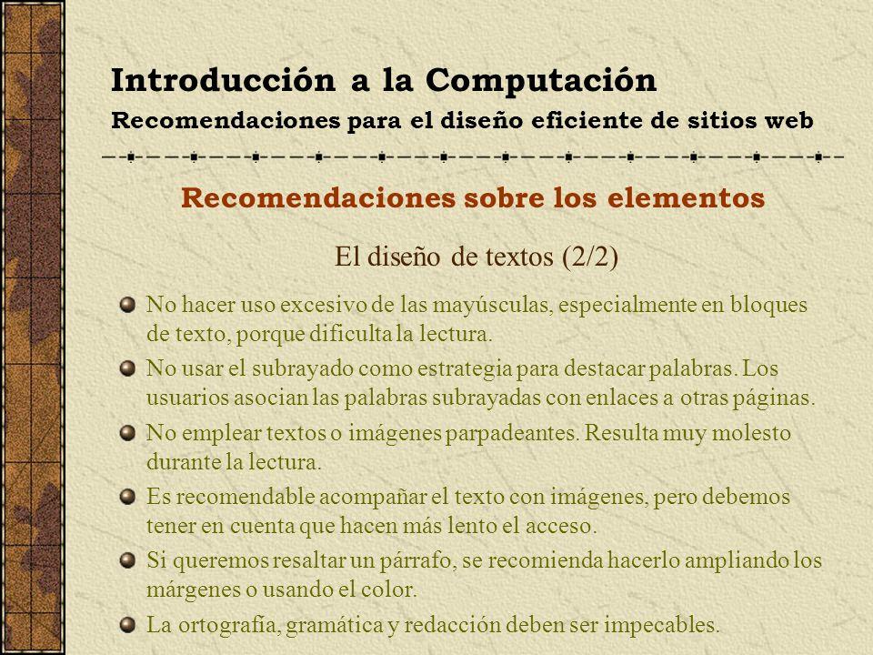 Introducción a la Computación Recomendaciones para el diseño eficiente de sitios web Recomendaciones sobre los elementos El diseño de textos (2/2) No