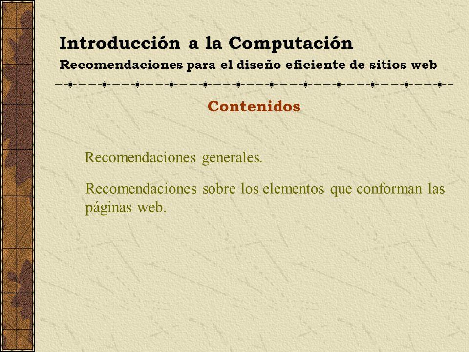 Introducción a la Computación Recomendaciones para el diseño eficiente de sitios web Recomendaciones sobre los elementos Las imágenes … precauciones con la animación (3/3) Las animaciones dan vida a la página y logran mejor comprensión por parte de los usuarios.