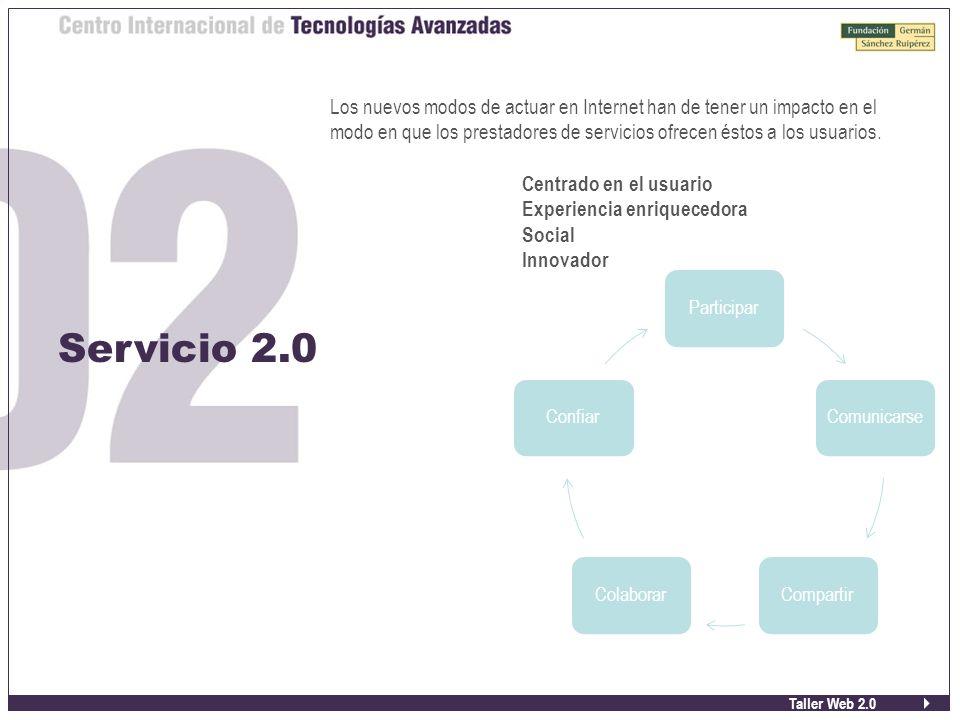 Taller Web 2.0 Servicio 2.0 Los nuevos modos de actuar en Internet han de tener un impacto en el modo en que los prestadores de servicios ofrecen éstos a los usuarios.
